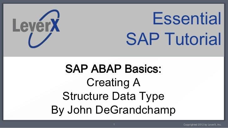 Essential              SAP Tutorial  SAP ABAP Basics:       Creating A  Structure Data TypeBy John DeGrandchamp          1...