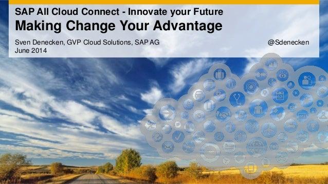 Sven Denecken, GVP Cloud Solutions, SAP AG @Sdenecken June 2014 SAP All Cloud Connect - Innovate your Future Making Change...