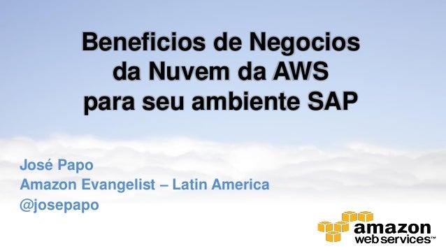 Beneficios de Negocios da Nuvem da AWS para seu ambiente SAP José Papo Amazon Evangelist – Latin America @josepapo