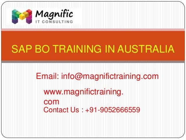SAP BO TRAINING IN AUSTRALIA www.magnifictraining. com Contact Us : +91-9052666559 Email: info@magnifictraining.com
