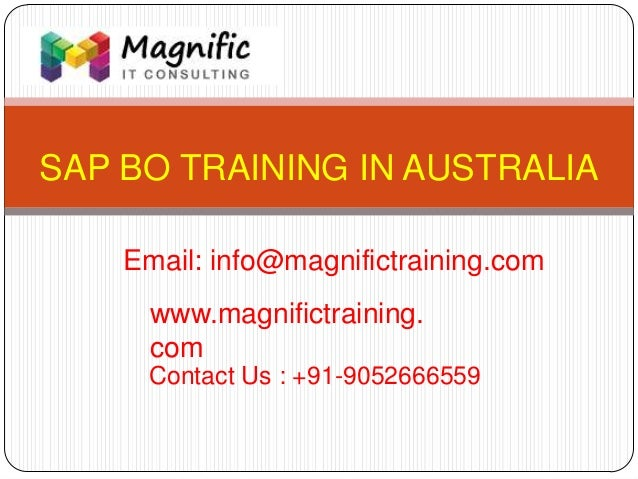 SAP BO TRAINING IN AUSTRALIA www.magnifictraining. com Contact Us : +91-9052666559 Email: info@magnifictraining.com