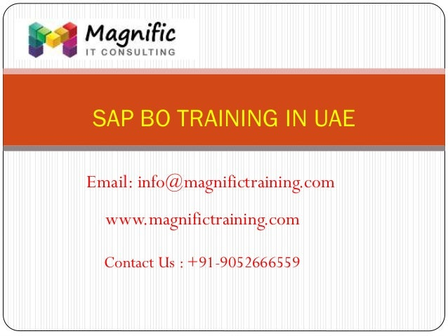 SAP BO TRAINING IN UAE www.magnifictraining.com Contact Us : +91-9052666559 Email: info@magnifictraining.com