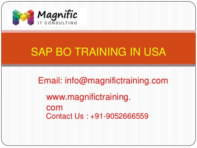 SAP BO TRAINING IN USA www.magnifictraining. com Contact Us : +91-9052666559 Email: info@magnifictraining.com