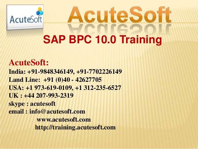 SAP BPC 10.0 Training AcuteSoft: India: +91-9848346149, +91-7702226149 Land Line: +91 (0)40 - 42627705 USA: +1 973-619-010...