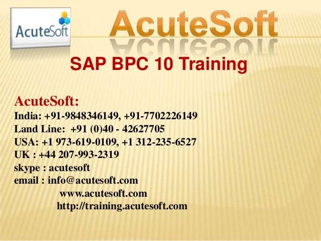 SAP BPC 10 Training AcuteSoft: India: +91-9848346149, +91-7702226149 Land Line: +91 (0)40 - 42627705 USA: +1 973-619-0109,...