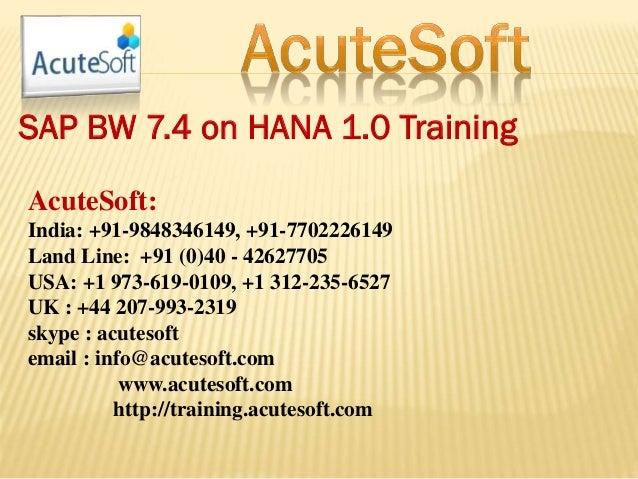 SAP BW 7.4 on HANA 1.0 Training AcuteSoft: India: +91-9848346149, +91-7702226149 Land Line: +91 (0)40 - 42627705 USA: +1 9...