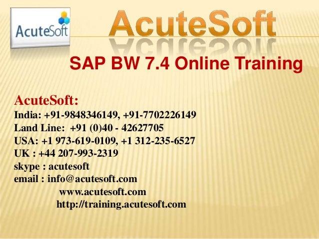 SAP BW 7.4 Online Training AcuteSoft: India: +91-9848346149, +91-7702226149 Land Line: +91 (0)40 - 42627705 USA: +1 973-61...