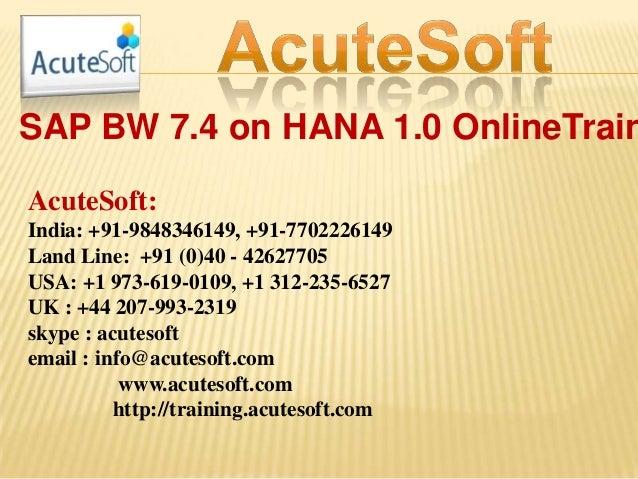 SAP BW 7.4 on HANA 1.0 OnlineTrain AcuteSoft: India: +91-9848346149, +91-7702226149 Land Line: +91 (0)40 - 42627705 USA: +...