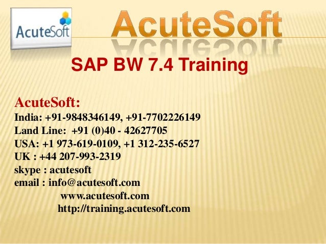 SAP BW 7.4 Training AcuteSoft: India: +91-9848346149, +91-7702226149 Land Line: +91 (0)40 - 42627705 USA: +1 973-619-0109,...