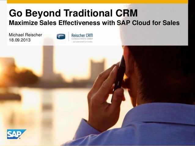 Go Beyond Traditional CRM Maximize Sales Effectiveness with SAP Cloud for Sales Michael Reischer 18.09.2013