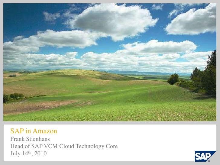SAP in Amazon<br />Frank Stienhans<br />Head of SAP VCM Cloud Technology Core<br />July 14th, 2010<br />