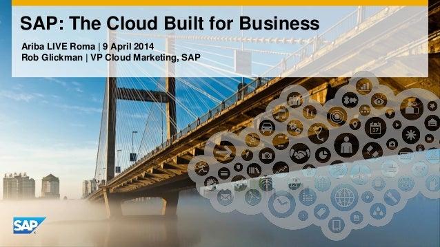 Ariba LIVE Roma | 9 April 2014 Rob Glickman | VP Cloud Marketing, SAP SAP: The Cloud Built for Business
