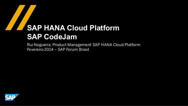 SAP HANA Cloud Platform SAP CodeJam Rui Nogueira, Product Management SAP HANA Cloud Platform Fevereiro 2014 – SAP Forum Br...