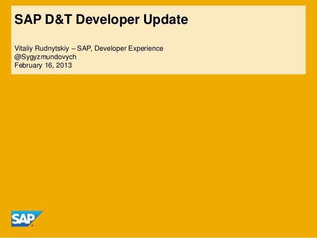 SAP D&T Developer UpdateVitaliy Rudnytskiy – SAP, Developer Experience@SygyzmundovychFebruary 16, 2013