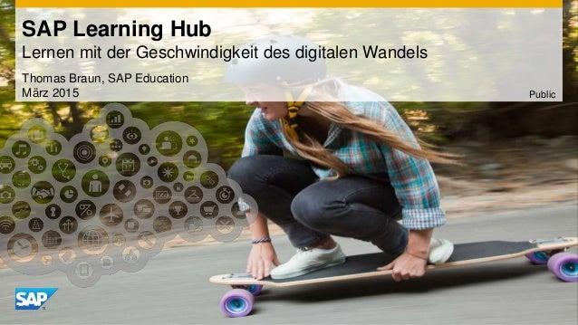 SAP Learning Hub Lernen mit der Geschwindigkeit des digitalen Wandels Thomas Braun, SAP Education März 2015 Public