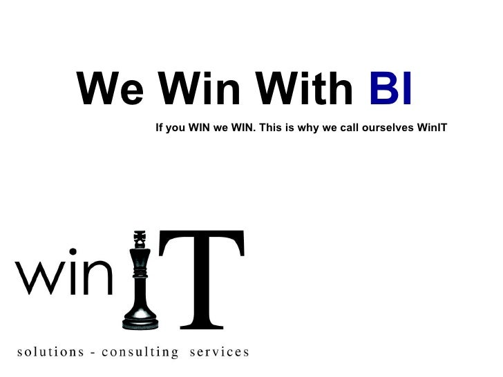 We Win With  BI   If you WIN we WIN. This is why we call ourselves WinIT