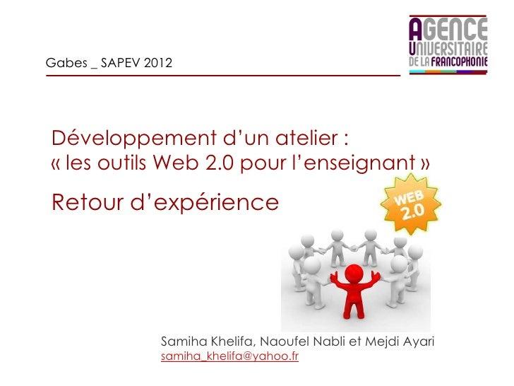 Gabes _ SAPEV 2012Développement d'un atelier :« les outils Web 2.0 pour l'enseignant »Retour d'expérience                S...
