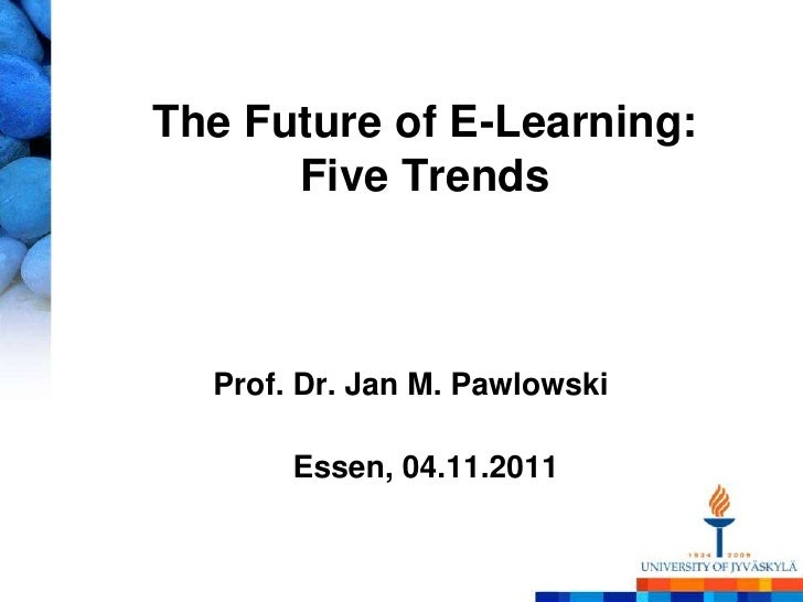 The Future of E-Learning:      Five Trends  Prof. Dr. Jan M. Pawlowski       Essen, 04.11.2011