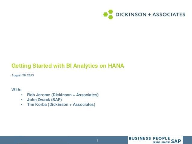 1 Getting Started with BI Analytics on HANA August 28, 2013 With: • Rob Jerome (Dickinson + Associates) • John Zwack (SAP)...