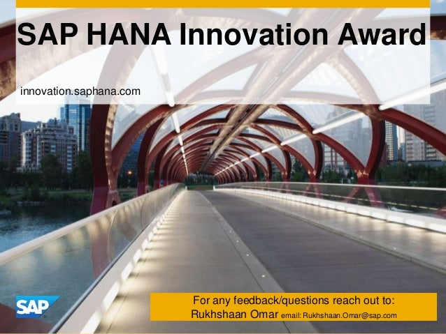 SAP HANA Innovation Award  For any feedback/questions reach out to: Rukhshaan Omar email: Rukhshaan.Omar@sap.com