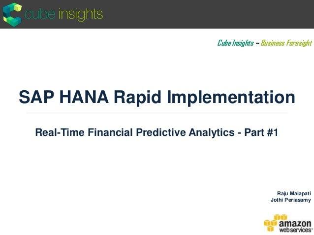 SAP HANA Rapid Implementation Real-Time Financial Predictive Analytics - Part #1 Raju Malapati Jothi Periasamy Cube Insigh...