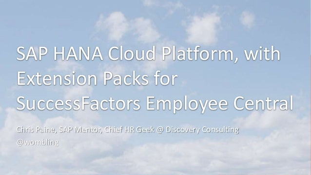 SAP HANA Cloud Platform, with Extension Packs for SuccessFactors Employee Central Chris Paine, SAP Mentor, Chief HR Geek @...