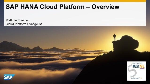 SAP HANA Cloud Platform – Overview Matthias Steiner Cloud Platform Evangelist