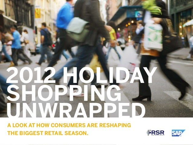 2012 HOLIDAYSHOPPINGUNWRAPPEDA LOOK AT HOW CONSUMERS ARE RESHAPINGTHE BIGGEST RETAIL SEASON.