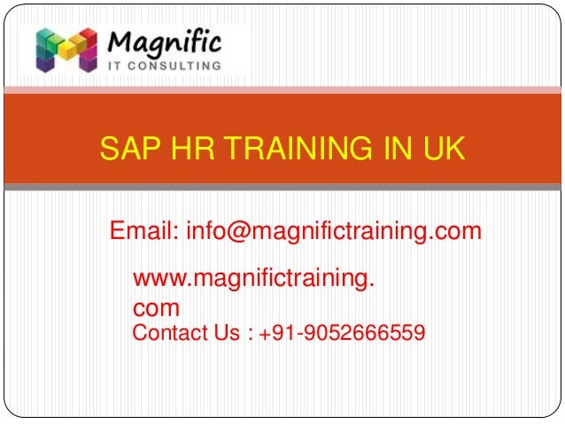 SAP HR TRAINING IN UK www.magnifictraining. com Contact Us : +91-9052666559 Email: info@magnifictraining.com