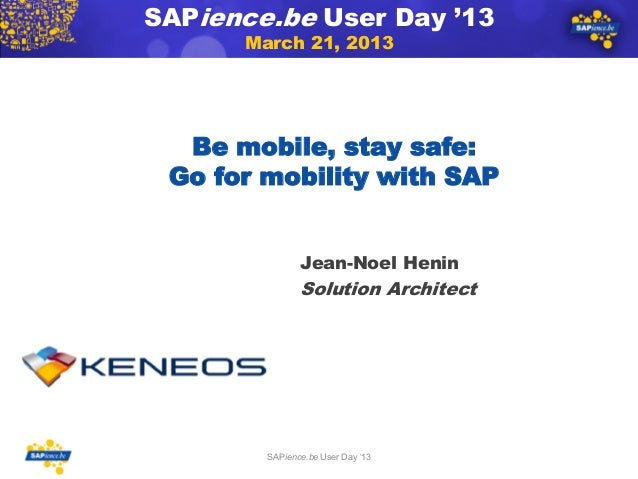 SAPience.be User Day '13      March 21, 2013  Be mobile, stay safe: Go for mobility with SAP               Jean-Noel Henin...