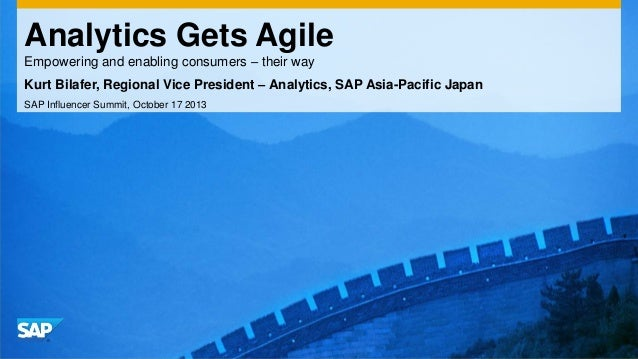Analytics Gets Agile Empowering and enabling consumers – their way Kurt Bilafer, Regional Vice President – Analytics, SAP ...
