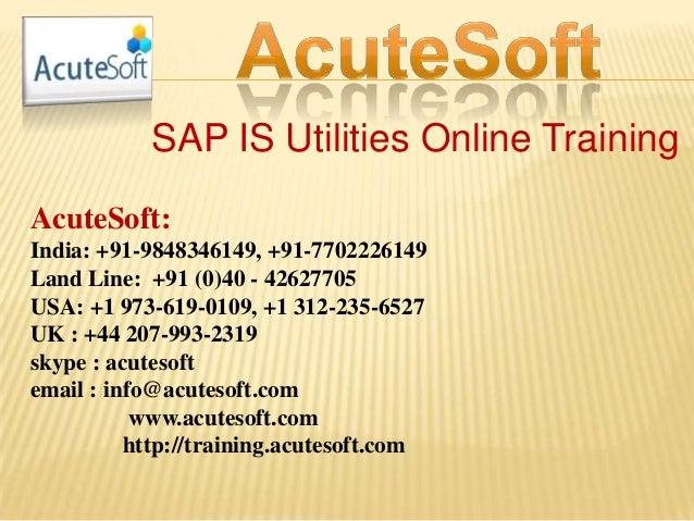 SAP IS Utilities Online Training AcuteSoft: India: +91-9848346149, +91-7702226149 Land Line: +91 (0)40 - 42627705 USA: +1 ...