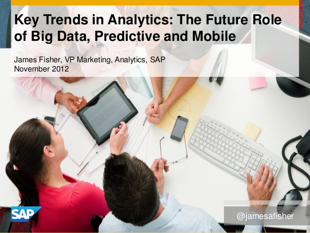 Key Trends in Analytics: The Future Roleof Big Data, Predictive and MobileJames Fisher, VP Marketing, Analytics, SAPNovemb...