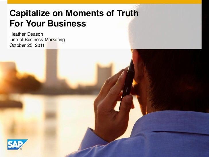 Capitalize on Moments of TruthFor Your BusinessHeather DeasonLine of Business MarketingOctober 25, 2011