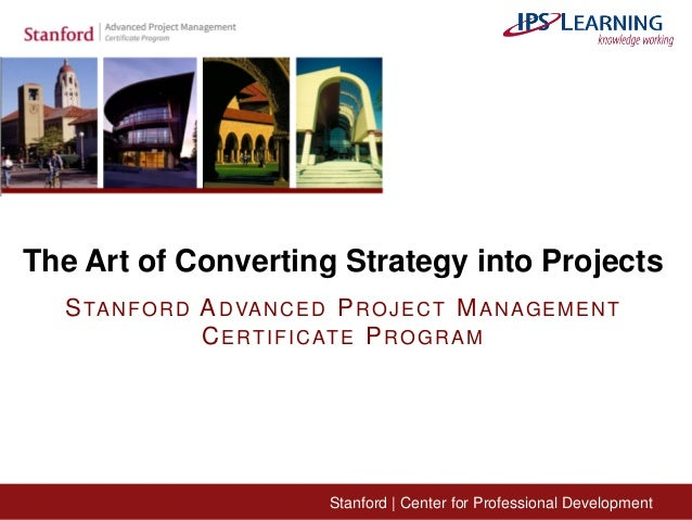 Stanford | Center for Professional Development The Art of Converting Strategy into Projects STANFORD ADVANCED PROJECT MANA...