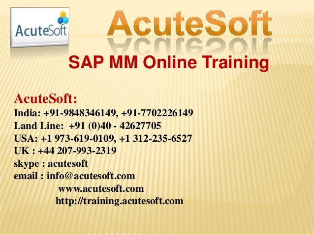 SAP MM Online Training AcuteSoft: India: +91-9848346149, +91-7702226149 Land Line: +91 (0)40 - 42627705 USA: +1 973-619-01...