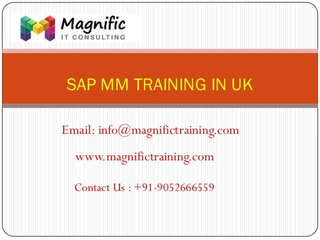 SAP MM TRAINING IN UK www.magnifictraining.com Contact Us : +91-9052666559 Email: info@magnifictraining.com