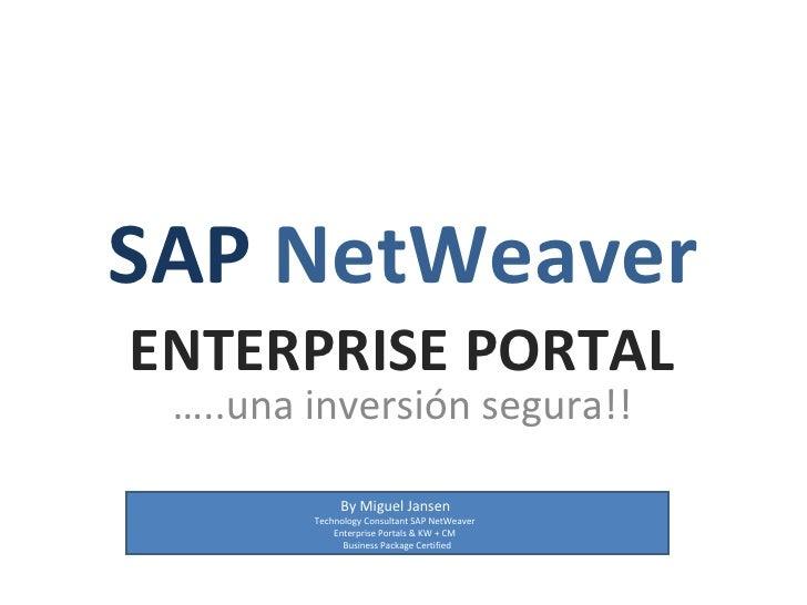 SAP NetWeaver ENTERPRISE PORTAL  …..una inversión segura!!               By Miguel Jansen         Technology Consultant SA...