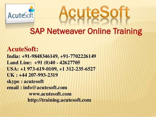 SAP Netweaver Online Training AcuteSoft: India: +91-9848346149, +91-7702226149 Land Line: +91 (0)40 - 42627705 USA: +1 973...