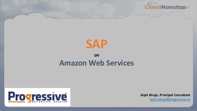 SAP on Amazon Web Services Arpit Ahuja, Principal Consultant arpit.ahuja@progressive.in