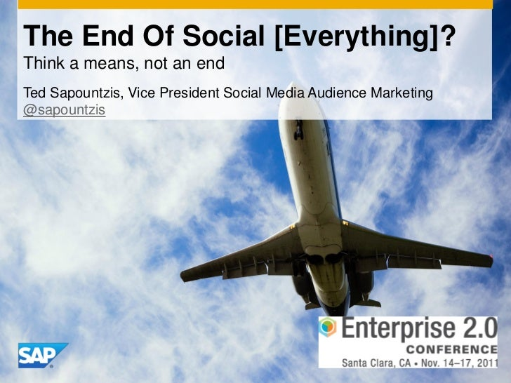 The End Of Social [Everything]?Think a means, not an endTed Sapountzis, Vice President Social Media Audience Marketing@sap...