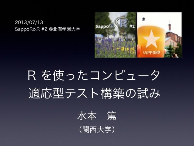 R を使ったコンピュータ 適応型テスト構築の試み 水本篤 (関西大学) 2013/07/13 SappoRo.R #2 @北海学園大学