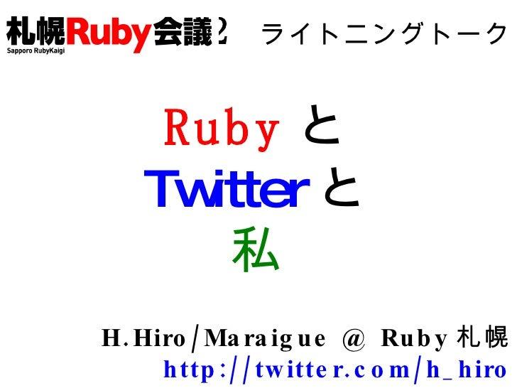02   ライトニングトーク Ruby と Twitter と 私 H.Hiro/Maraigue @ Ruby 札幌 http://twitter.com/h_hiro