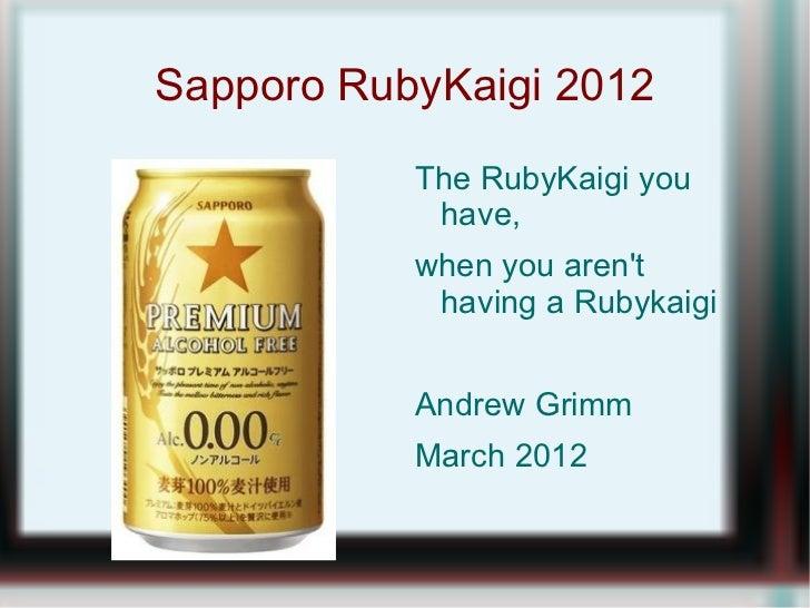 Sapporo RubyKaigi 2012           The RubyKaigi you            have,           when you arent            having a Rubykaigi...