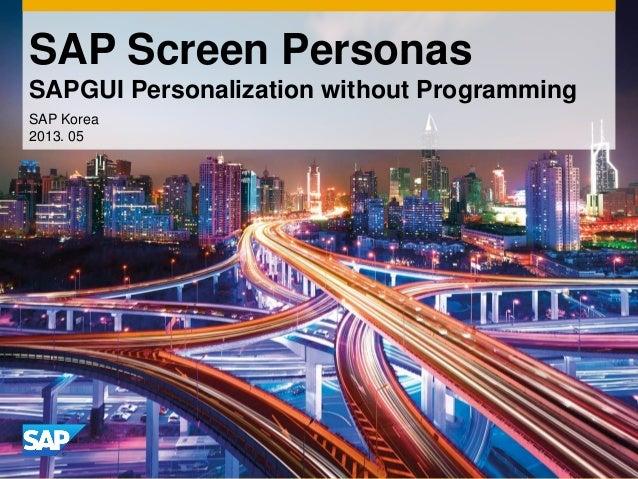 SAP Screen Personas SAPGUI Personalization without Programming SAP Korea 2013. 05