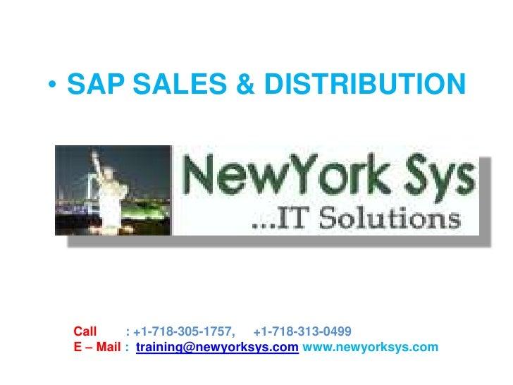 • SAP SALES & DISTRIBUTION Call     : +1-718-305-1757, +1-718-313-0499 E – Mail : training@newyorksys.com www.newyorksys.com