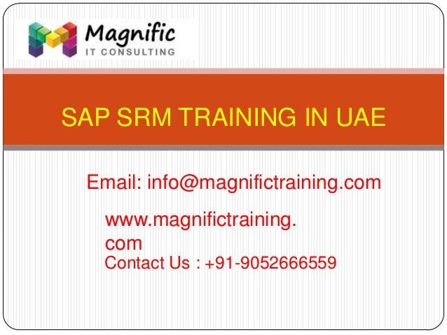 SAP SRM TRAINING IN UAE www.magnifictraining. com Contact Us : +91-9052666559 Email: info@magnifictraining.com