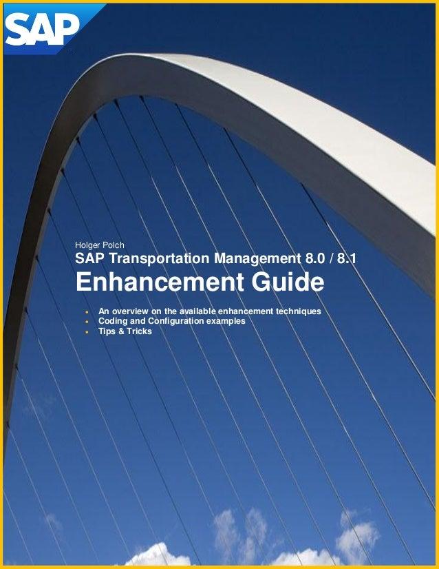 Author: Holger Polch (Version 2.0 - 11/2011) Holger Polch SAP Transportation Management 8.0 / 8.1 Enhancement Guide  An o...