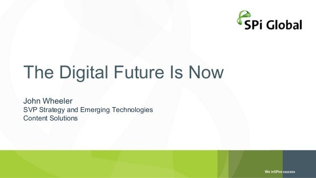 The Digital Future Is Now John Wheeler  SVP Strategy and Emerging Technologies Content Solutions