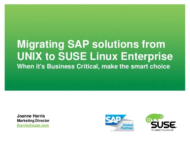 Migrating SAP solutions fromUNIX to SUSE Linux EnterpriseWhen its Business Critical, make the smart choiceJoanne HarrisMar...
